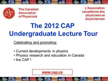 The Canadian Association of Physicists L'Association canadienne des physiciens et physiciennes The 2012 CAP Undergraduate Lecture Tour Celebrating and.