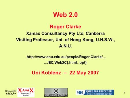 Copyright, 2006-07 1 Web 2.0 Roger Clarke Xamax Consultancy Pty Ltd, Canberra Visiting Professor, Uni. of Hong Kong, U.N.S.W., A.N.U.