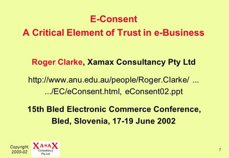 Copyright, 2000-02 1 E-Consent A Critical Element of Trust in e-Business Roger Clarke, Xamax Consultancy Pty Ltd