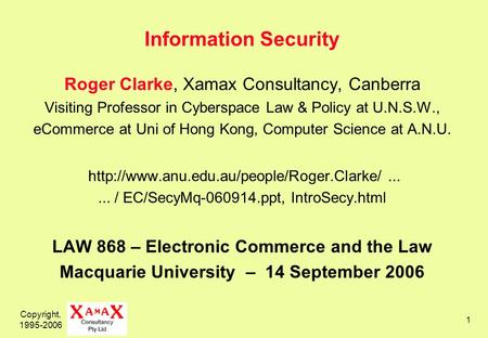 Copyright, 1995-2006 1 Information Security Roger Clarke, Xamax Consultancy, Canberra Visiting Professor in Cyberspace Law & Policy at U.N.S.W., eCommerce.