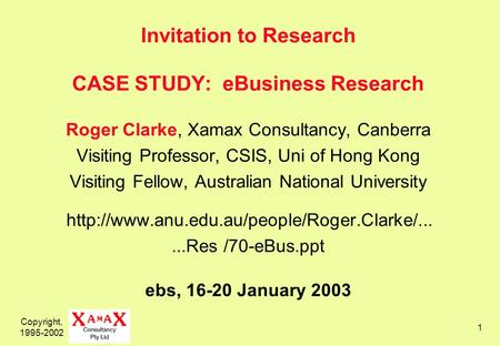 Copyright, 1995-2002 1 Invitation to Research CASE STUDY: eBusiness Research Roger Clarke, Xamax Consultancy, Canberra Visiting Professor, CSIS, Uni of.
