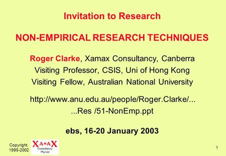 Copyright, 1995-2002 1 Invitation to Research NON-EMPIRICAL RESEARCH TECHNIQUES Roger Clarke, Xamax Consultancy, Canberra Visiting Professor, CSIS, Uni.