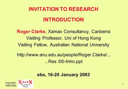 Copyright, 1995-2002 1 INVITATION TO RESEARCH INTRODUCTION Roger Clarke, Xamax Consultancy, Canberra Visiting Professor, Uni of Hong Kong Visiting Fellow,