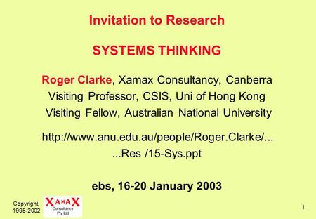 Copyright, 1995-2002 1 Invitation to Research SYSTEMS THINKING Roger Clarke, Xamax Consultancy, Canberra Visiting Professor, CSIS, Uni of Hong Kong Visiting.