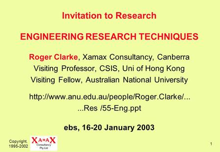 Copyright, 1995-2002 1 Invitation to Research ENGINEERING RESEARCH TECHNIQUES Roger Clarke, Xamax Consultancy, Canberra Visiting Professor, CSIS, Uni of.