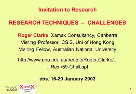 Copyright, 1995-2002 1 Invitation to Research RESEARCH TECHNIQUES – CHALLENGES Roger Clarke, Xamax Consultancy, Canberra Visiting Professor, CSIS, Uni.