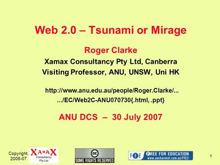 Copyright, 2006-07 1 Web 2.0 – Tsunami or Mirage Roger Clarke Xamax Consultancy Pty Ltd, Canberra Visiting Professor, ANU, UNSW, Uni HK