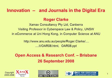 Copyright 2000-2008 1 Innovation – and Journals in the Digital Era Roger Clarke Xamax Consultancy Pty Ltd, Canberra Visiting Professor in Cyberspace Law.