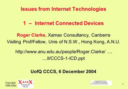 Copyright, 1995-2004 1 Issues from Internet Technologies 1 – Internet Connected Devices Roger Clarke, Xamax Consultancy, Canberra Visiting Prof/Fellow,