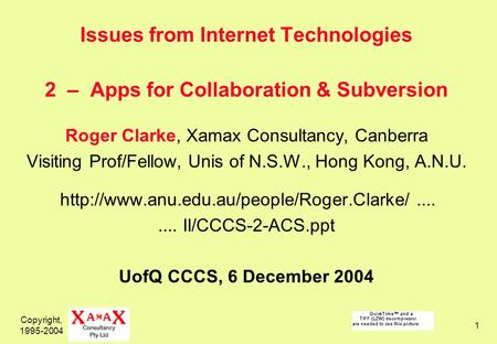 Copyright, 1995-2004 1 Issues from Internet Technologies 2 – Apps for Collaboration & Subversion Roger Clarke, Xamax Consultancy, Canberra Visiting Prof/Fellow,