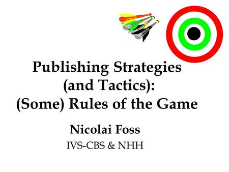 Publishing Strategies (<strong>and</strong> Tactics): (Some) Rules <strong>of</strong> the <strong>Game</strong> Nicolai Foss IVS-CBS & NHH.