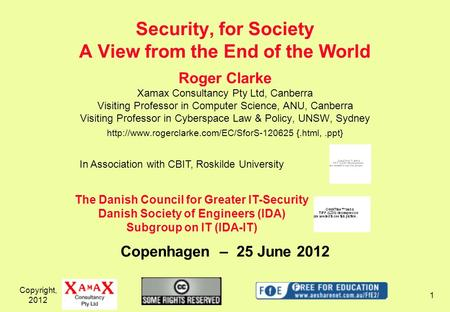 Copyright, 2012 1 Security, for Society A View from the End of the World Roger Clarke Xamax Consultancy Pty Ltd, Canberra Visiting Professor in Computer.