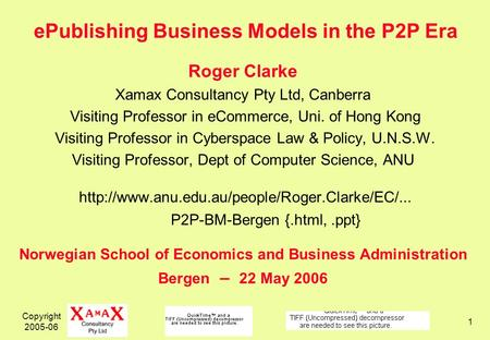 Copyright 2005-06 1 ePublishing Business Models in the P2P Era Roger Clarke Xamax Consultancy Pty Ltd, Canberra Visiting Professor in eCommerce, Uni. of.