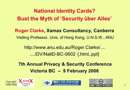 Copyright 1988-2006 1 National Identity Cards? Bust the Myth of Security über Alles Roger Clarke, Xamax Consultancy, Canberra Visiting Professor, Unis.