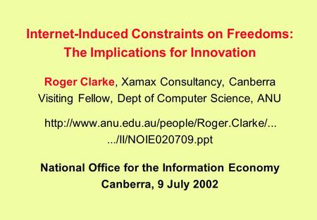 Internet-Induced Constraints on Freedoms: The Implications for Innovation Roger Clarke, Xamax Consultancy, Canberra Visiting Fellow, Dept of Computer Science,