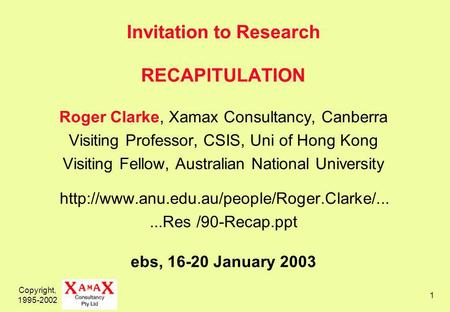 Copyright, 1995-2002 1 Invitation to Research RECAPITULATION Roger Clarke, Xamax Consultancy, Canberra Visiting Professor, CSIS, Uni of Hong Kong Visiting.