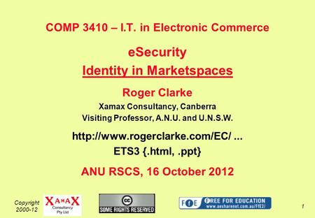 Copyright 2000-12 1 COMP 3410 – I.T. in Electronic Commerce eSecurity Identity in Marketspaces Roger Clarke Xamax Consultancy, Canberra Visiting Professor,
