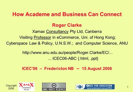 Copyright 2006 1 How Academe and Business Can Connect Roger Clarke Xamax Consultancy Pty Ltd, Canberra Visiting Professor in eCommerce, Uni. of Hong Kong;