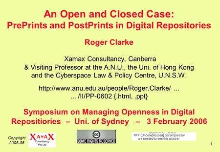 Copyright 2005-06 1 An Open and Closed Case: PrePrints and PostPrints in Digital Repositories Roger Clarke Xamax Consultancy, Canberra & Visiting Professor.