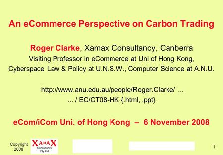 Copyright 2008 1 An eCommerce Perspective on Carbon Trading Roger Clarke, Xamax Consultancy, Canberra Visiting Professor in eCommerce at Uni of Hong Kong,