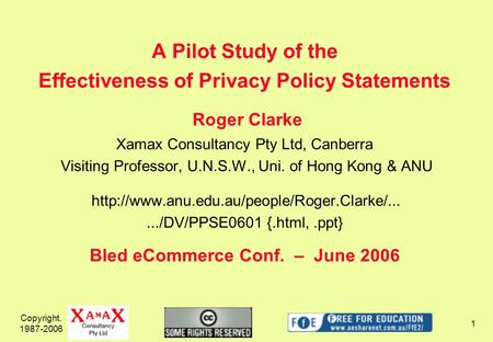 Copyright, 1987-2006 1 A Pilot Study of the Effectiveness of Privacy Policy Statements Roger Clarke Xamax Consultancy Pty Ltd, Canberra Visiting Professor,