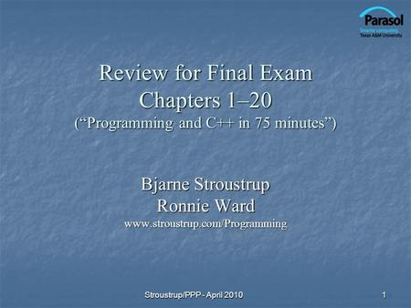 Review for Final Exam Chapters 1–20 (Programming and C++ in 75 minutes) Bjarne Stroustrup Ronnie Ward www.stroustrup.com/Programming 1Stroustrup/PPP -