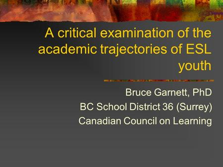 A critical examination of the academic trajectories of ESL youth Bruce Garnett, PhD BC School District 36 (Surrey) Canadian Council on Learning.