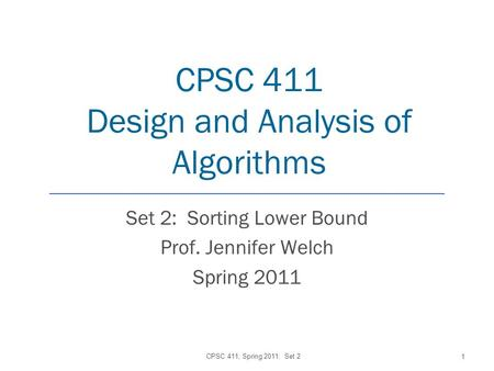 CPSC 411 Design and Analysis of Algorithms Set 2: Sorting Lower Bound Prof. Jennifer Welch Spring 2011 CPSC 411, Spring 2011: Set 2 1.