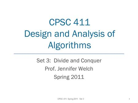 CPSC 411 Design and Analysis of Algorithms Set 3: Divide and Conquer Prof. Jennifer Welch Spring 2011 CPSC 411, Spring 2011: Set 3 1.