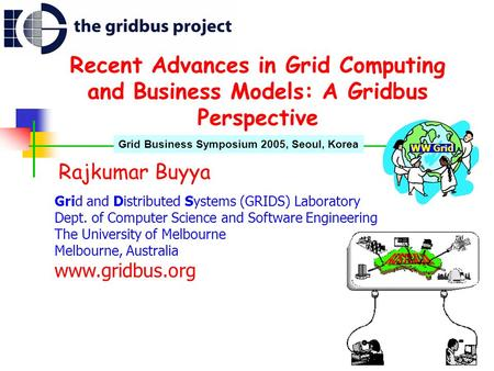 Recent Advances in Grid Computing and Business Models: A Gridbus Perspective Rajkumar Buyya Grid and Distributed Systems (GRIDS) Laboratory Dept. of Computer.