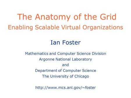 The Anatomy of the Grid Enabling Scalable Virtual Organizations Ian Foster Mathematics and Computer Science Division Argonne National Laboratory and Department.