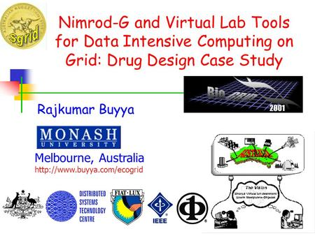 Nimrod-G and Virtual Lab Tools for Data Intensive Computing on Grid: Drug Design Case Study Rajkumar Buyya Melbourne, Australia http://www.buyya.com/ecogrid.