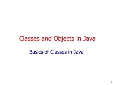 1 Classes and Objects in Java Basics of Classes in Java.