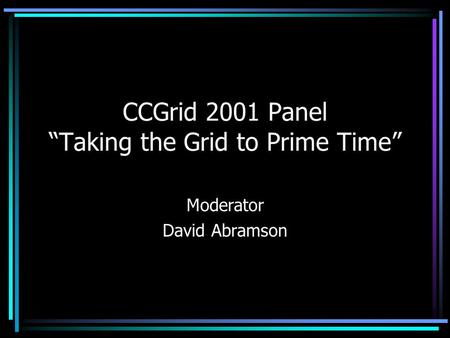 CCGrid 2001 Panel Taking the Grid to Prime Time Moderator David Abramson.