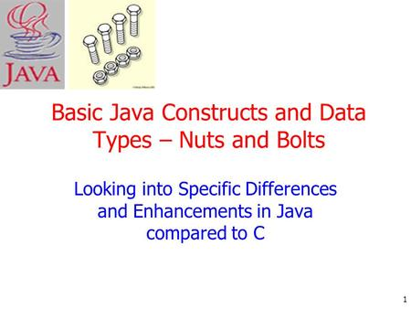 1 Basic Java Constructs and Data Types – Nuts and Bolts Looking into Specific Differences and Enhancements in Java compared to C.