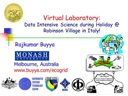 Virtual Laboratory: Data Intensive Science during Robinson Village in Italy! Rajkumar Buyya Melbourne, Australia  WW Grid.