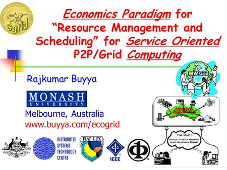 Economics Paradigm for Resource Management and Scheduling for Service Oriented P2P/Grid Computing Rajkumar Buyya Melbourne, Australia www.buyya.com/ecogrid.