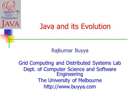 Java and its Evolution Rajkumar Buyya Grid Computing and Distributed Systems Lab Dept. of Computer Science and Software Engineering The University of Melbourne.