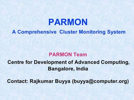 PARMON A Comprehensive Cluster Monitoring System PARMON Team Centre for Development of Advanced Computing, Bangalore, India Contact: Rajkumar Buyya