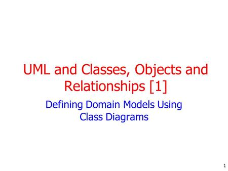 1 UML and Classes, Objects and Relationships [1] Defining Domain Models Using Class Diagrams.