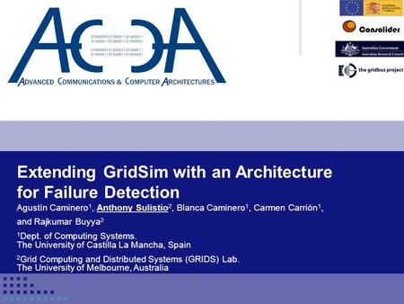 Conference title 1 Extending GridSim with an Architecture for Failure Detection Agustín Caminero 1, Anthony Sulistio 2, Blanca Caminero 1, Carmen Carrión.