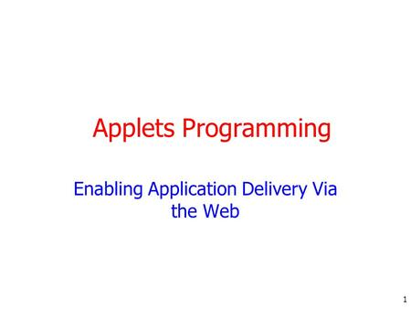 1 Applets Programming Enabling Application Delivery Via the Web.