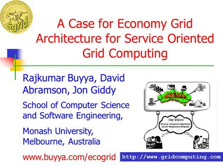 A Case for Economy Grid Architecture for Service Oriented Grid Computing Rajkumar Buyya, David Abramson, Jon Giddy School of Computer Science and Software.