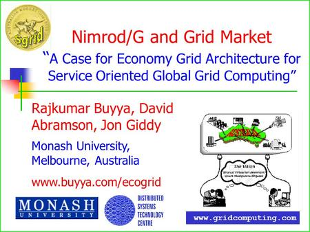 Nimrod/G and Grid Market A Case for Economy Grid Architecture for Service Oriented Global Grid Computing Rajkumar Buyya, David Abramson, Jon Giddy Monash.