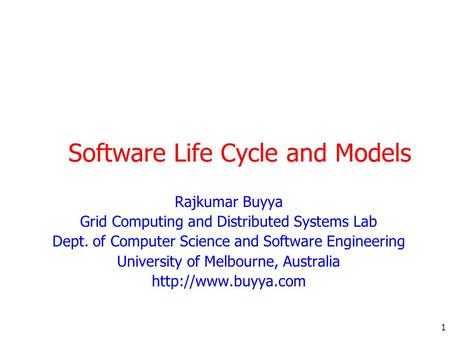 1 Software Life Cycle and Models Rajkumar Buyya Grid Computing and Distributed Systems Lab Dept. of Computer Science and Software Engineering University.