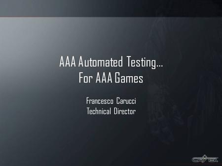 AAA Automated Testing… For AAA <strong>Games</strong> Francesco Carucci Technical Director.