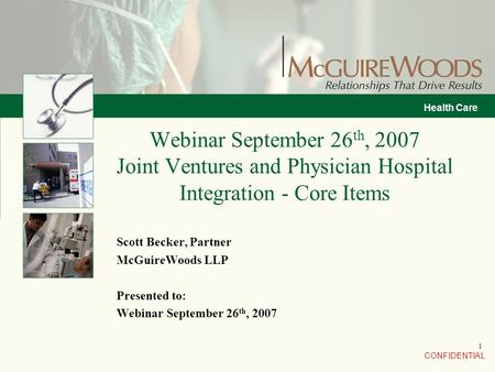 CONFIDENTIAL Health Care 1 Scott Becker, Partner McGuireWoods LLP Presented to: Webinar September 26 th, 2007 Webinar September 26 th, 2007 Joint Ventures.