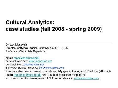 Dr. Lev Manovich Director, Software Studies Initiative, Calit2 + UCSD Professor, Visual Arts Department   personal web site: