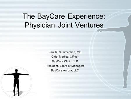 1 The BayCare Experience: Physician Joint Ventures Paul R. Summerside, MD Chief Medical Officer BayCare Clinic, LLP President, Board of Managers BayCare.