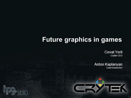 Future graphics in games Cevat Yerli Crytek CEO Anton Kaplanyan Lead researcher.